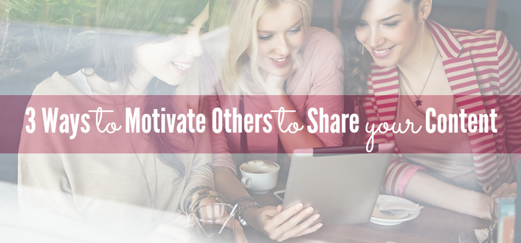 3 Ways to Motivate Others to Share Your Content